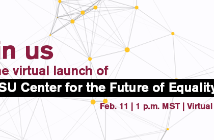 ASU Center for the Future of Equality virtual launch event, February 11, 1 p.m. MST