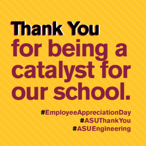 Thank you for being a catalyst for our school. #EmpolyeeAppreciationDay #ASUThankYou #ASUEngineering