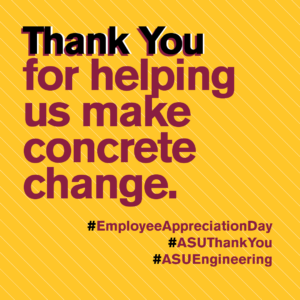 Thank you for helping us make a concrete change. #EmpolyeeAppreciationDay #ASUThankYou #ASUEngineering